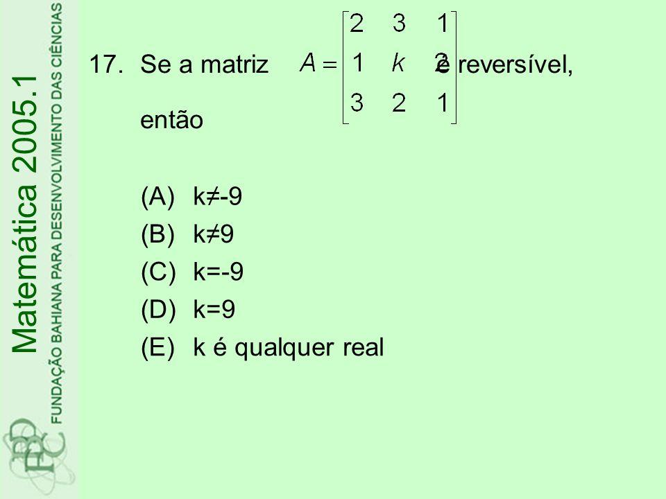 Matemática 2005.1 Se a matriz é reversível, então (A) k≠-9 (B) k≠9 (C)