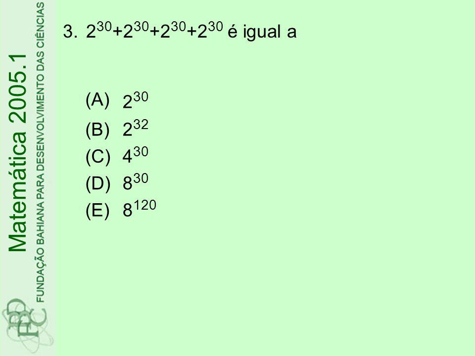 Matemática 2005.1 230+230+230+230 é igual a (A) 230 (B) 232 (C) 430