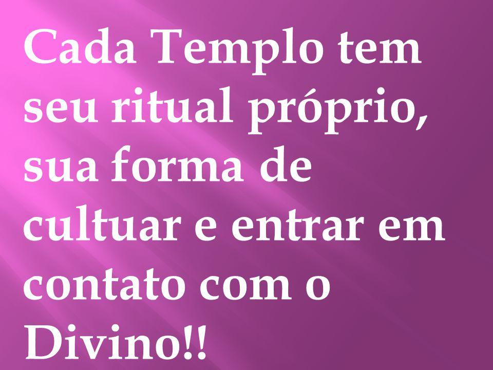 Cada Templo tem seu ritual próprio, sua forma de cultuar e entrar em contato com o Divino!!