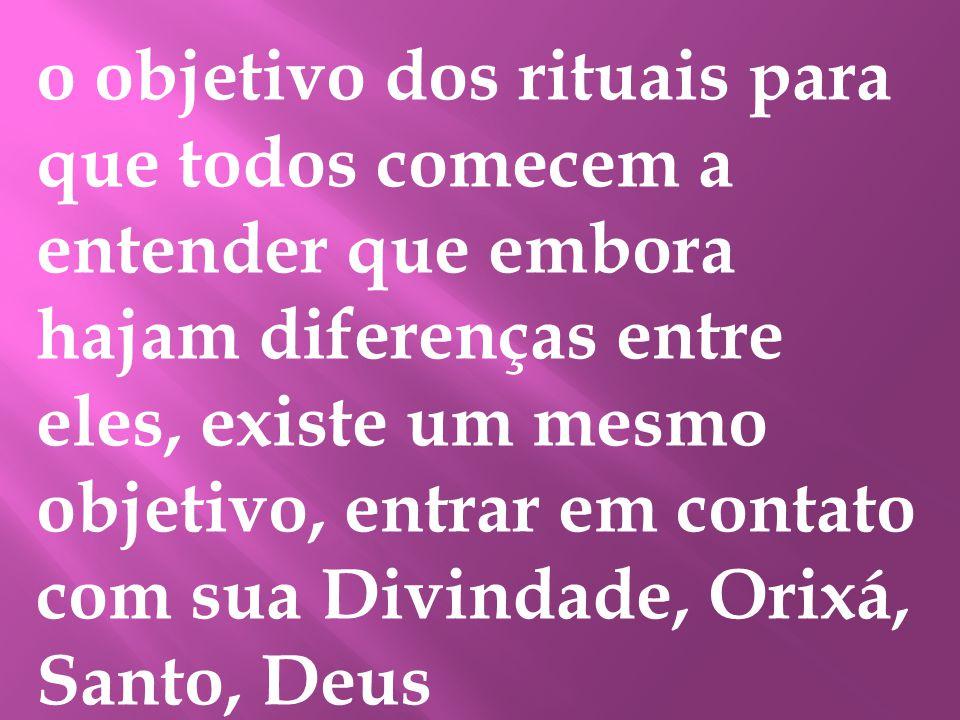 o objetivo dos rituais para que todos comecem a entender que embora hajam diferenças entre eles, existe um mesmo objetivo, entrar em contato com sua Divindade, Orixá, Santo, Deus