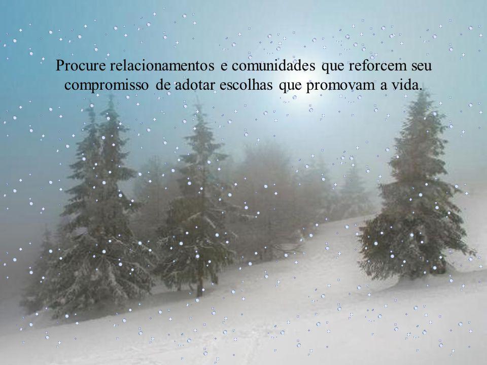 Procure relacionamentos e comunidades que reforcem seu compromisso de adotar escolhas que promovam a vida.