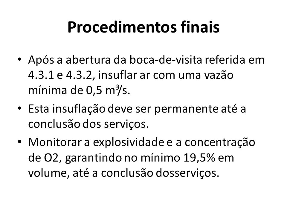 Procedimentos finais Após a abertura da boca-de-visita referida em 4.3.1 e 4.3.2, insuflar ar com uma vazão mínima de 0,5 m³/s.