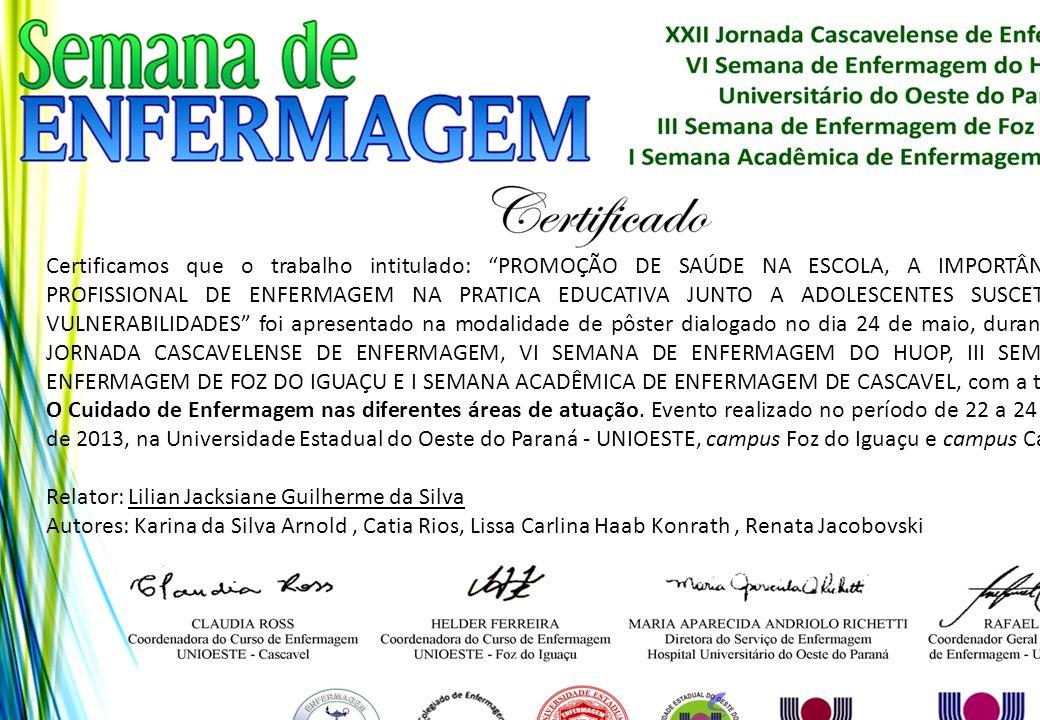 Certificamos que o trabalho intitulado: PROMOÇÃO DE SAÚDE NA ESCOLA, A IMPORTÂNCIA DO PROFISSIONAL DE ENFERMAGEM NA PRATICA EDUCATIVA JUNTO A ADOLESCENTES SUSCETÍVEIS A VULNERABILIDADES foi apresentado na modalidade de pôster dialogado no dia 24 de maio, durante a XXII JORNADA CASCAVELENSE DE ENFERMAGEM, VI SEMANA DE ENFERMAGEM DO HUOP, III SEMANA DE ENFERMAGEM DE FOZ DO IGUAÇU E I SEMANA ACADÊMICA DE ENFERMAGEM DE CASCAVEL, com a temática: O Cuidado de Enfermagem nas diferentes áreas de atuação. Evento realizado no período de 22 a 24 de maio de 2013, na Universidade Estadual do Oeste do Paraná - UNIOESTE, campus Foz do Iguaçu e campus Cascavel.