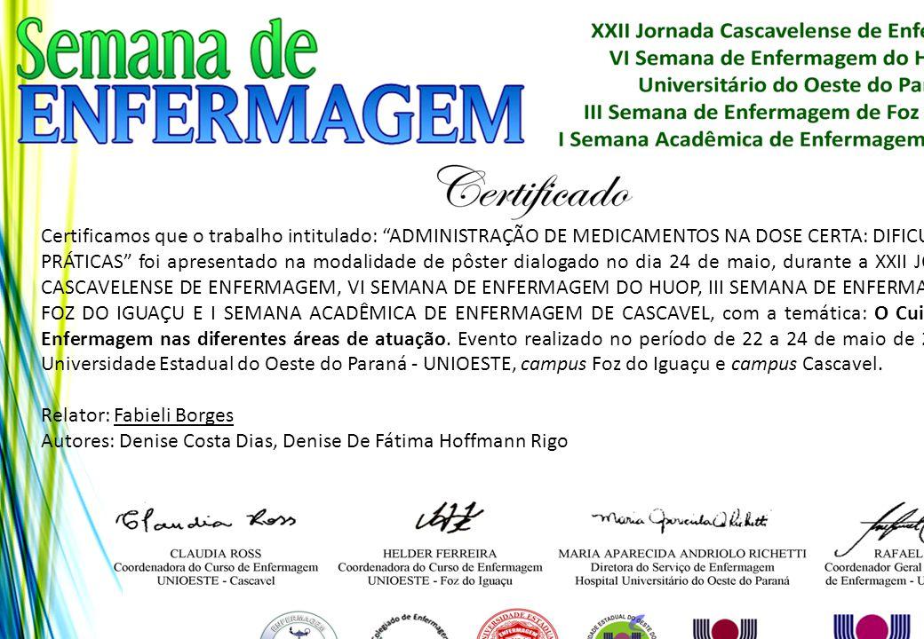Certificamos que o trabalho intitulado: ADMINISTRAÇÃO DE MEDICAMENTOS NA DOSE CERTA: DIFICULDADES PRÁTICAS foi apresentado na modalidade de pôster dialogado no dia 24 de maio, durante a XXII JORNADA CASCAVELENSE DE ENFERMAGEM, VI SEMANA DE ENFERMAGEM DO HUOP, III SEMANA DE ENFERMAGEM DE FOZ DO IGUAÇU E I SEMANA ACADÊMICA DE ENFERMAGEM DE CASCAVEL, com a temática: O Cuidado de Enfermagem nas diferentes áreas de atuação. Evento realizado no período de 22 a 24 de maio de 2013, na Universidade Estadual do Oeste do Paraná - UNIOESTE, campus Foz do Iguaçu e campus Cascavel.