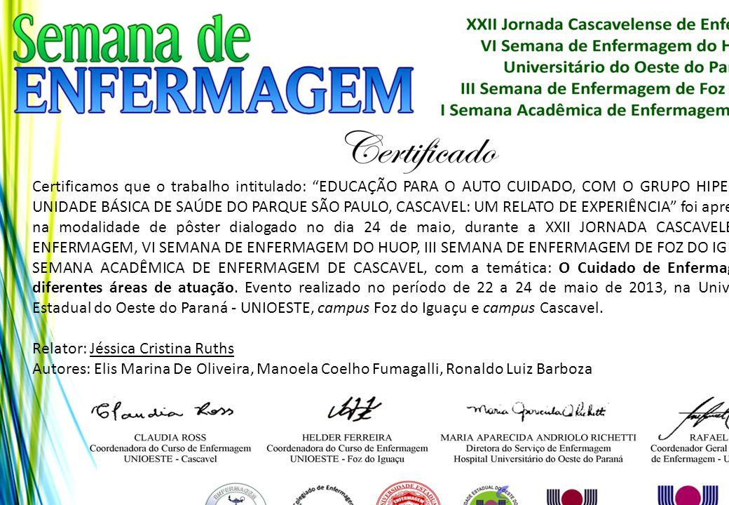 Certificamos que o trabalho intitulado: EDUCAÇÃO PARA O AUTO CUIDADO, COM O GRUPO HIPERDIA DA UNIDADE BÁSICA DE SAÚDE DO PARQUE SÃO PAULO, CASCAVEL: UM RELATO DE EXPERIÊNCIA foi apresentado na modalidade de pôster dialogado no dia 24 de maio, durante a XXII JORNADA CASCAVELENSE DE ENFERMAGEM, VI SEMANA DE ENFERMAGEM DO HUOP, III SEMANA DE ENFERMAGEM DE FOZ DO IGUAÇU E I SEMANA ACADÊMICA DE ENFERMAGEM DE CASCAVEL, com a temática: O Cuidado de Enfermagem nas diferentes áreas de atuação. Evento realizado no período de 22 a 24 de maio de 2013, na Universidade Estadual do Oeste do Paraná - UNIOESTE, campus Foz do Iguaçu e campus Cascavel.