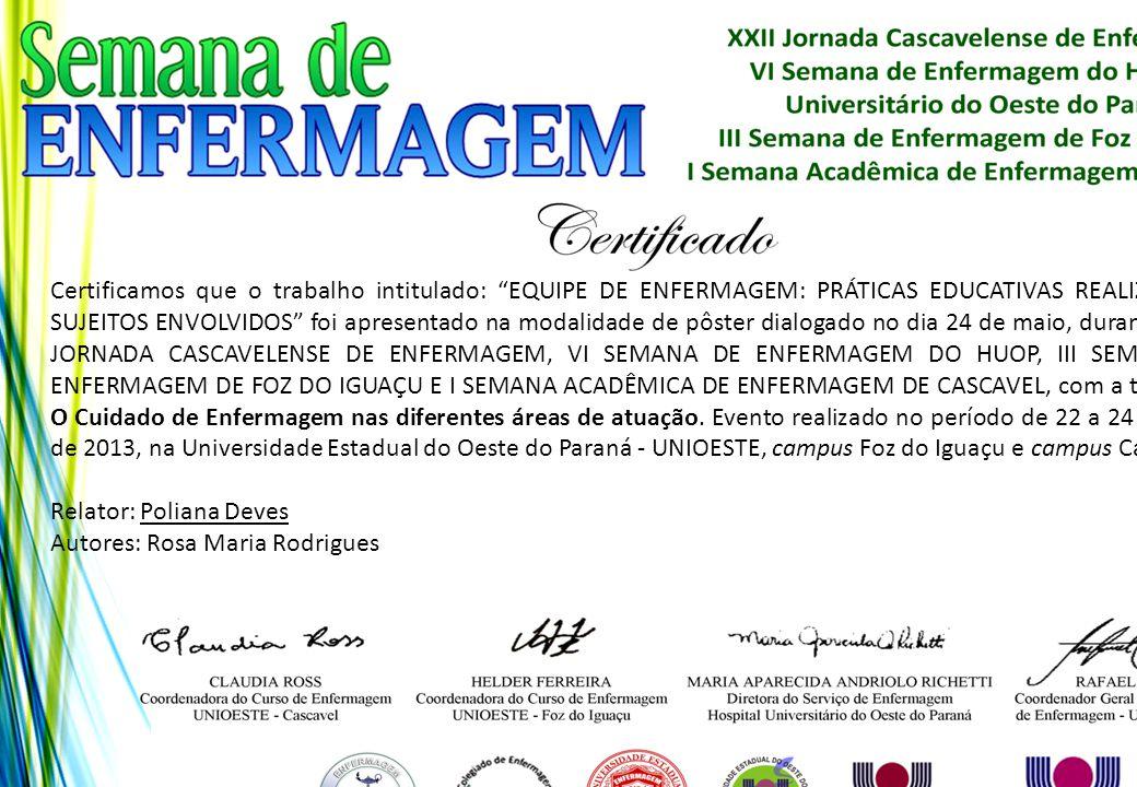 Certificamos que o trabalho intitulado: EQUIPE DE ENFERMAGEM: PRÁTICAS EDUCATIVAS REALIZADAS E SUJEITOS ENVOLVIDOS foi apresentado na modalidade de pôster dialogado no dia 24 de maio, durante a XXII JORNADA CASCAVELENSE DE ENFERMAGEM, VI SEMANA DE ENFERMAGEM DO HUOP, III SEMANA DE ENFERMAGEM DE FOZ DO IGUAÇU E I SEMANA ACADÊMICA DE ENFERMAGEM DE CASCAVEL, com a temática: O Cuidado de Enfermagem nas diferentes áreas de atuação. Evento realizado no período de 22 a 24 de maio de 2013, na Universidade Estadual do Oeste do Paraná - UNIOESTE, campus Foz do Iguaçu e campus Cascavel.