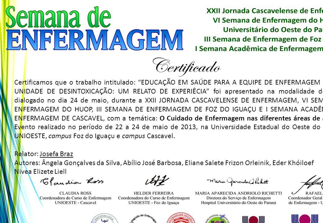 Certificamos que o trabalho intitulado: EDUCAÇÃO EM SAÚDE PARA A EQUIPE DE ENFERMAGEM DE UMA UNIDADE DE DESINTOXICAÇÃO: UM RELATO DE EXPERIÊCIA foi apresentado na modalidade de pôster dialogado no dia 24 de maio, durante a XXII JORNADA CASCAVELENSE DE ENFERMAGEM, VI SEMANA DE ENFERMAGEM DO HUOP, III SEMANA DE ENFERMAGEM DE FOZ DO IGUAÇU E I SEMANA ACADÊMICA DE ENFERMAGEM DE CASCAVEL, com a temática: O Cuidado de Enfermagem nas diferentes áreas de atuação. Evento realizado no período de 22 a 24 de maio de 2013, na Universidade Estadual do Oeste do Paraná - UNIOESTE, campus Foz do Iguaçu e campus Cascavel.