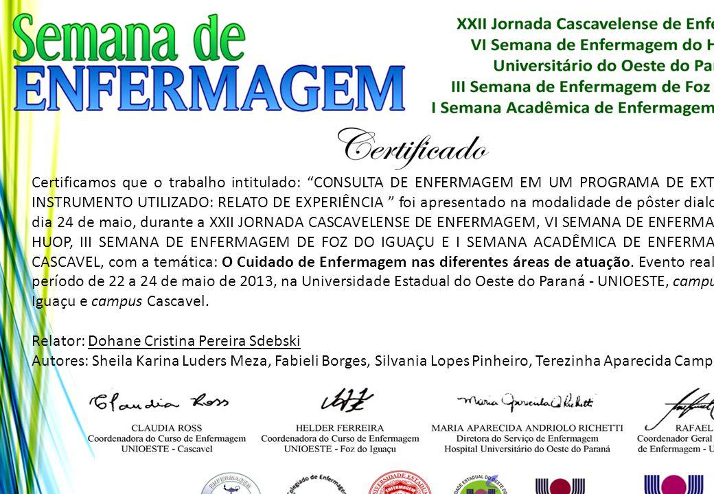 Certificamos que o trabalho intitulado: CONSULTA DE ENFERMAGEM EM UM PROGRAMA DE EXTENSÃO -INSTRUMENTO UTILIZADO: RELATO DE EXPERIÊNCIA foi apresentado na modalidade de pôster dialogado no dia 24 de maio, durante a XXII JORNADA CASCAVELENSE DE ENFERMAGEM, VI SEMANA DE ENFERMAGEM DO HUOP, III SEMANA DE ENFERMAGEM DE FOZ DO IGUAÇU E I SEMANA ACADÊMICA DE ENFERMAGEM DE CASCAVEL, com a temática: O Cuidado de Enfermagem nas diferentes áreas de atuação. Evento realizado no período de 22 a 24 de maio de 2013, na Universidade Estadual do Oeste do Paraná - UNIOESTE, campus Foz do Iguaçu e campus Cascavel.