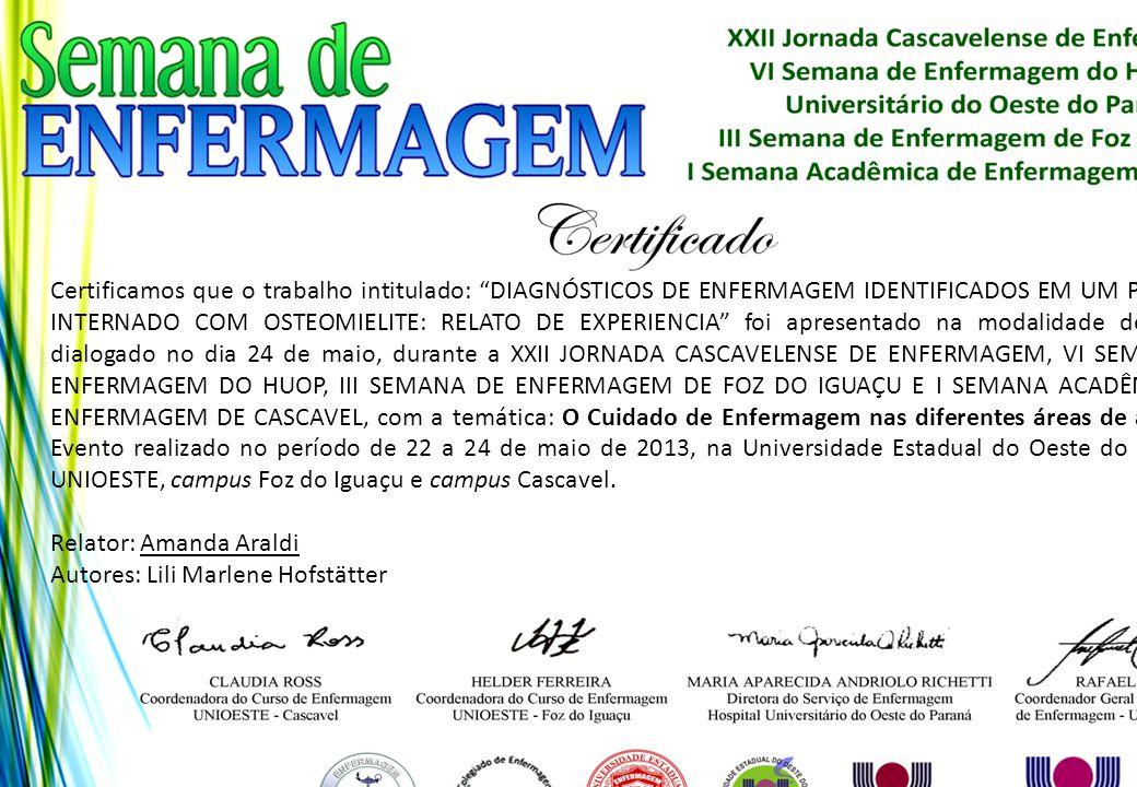 Certificamos que o trabalho intitulado: DIAGNÓSTICOS DE ENFERMAGEM IDENTIFICADOS EM UM PACIENTE INTERNADO COM OSTEOMIELITE: RELATO DE EXPERIENCIA foi apresentado na modalidade de pôster dialogado no dia 24 de maio, durante a XXII JORNADA CASCAVELENSE DE ENFERMAGEM, VI SEMANA DE ENFERMAGEM DO HUOP, III SEMANA DE ENFERMAGEM DE FOZ DO IGUAÇU E I SEMANA ACADÊMICA DE ENFERMAGEM DE CASCAVEL, com a temática: O Cuidado de Enfermagem nas diferentes áreas de atuação. Evento realizado no período de 22 a 24 de maio de 2013, na Universidade Estadual do Oeste do Paraná - UNIOESTE, campus Foz do Iguaçu e campus Cascavel.
