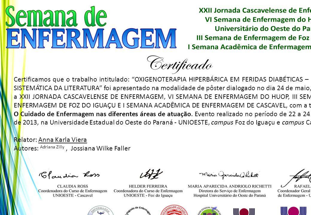 Certificamos que o trabalho intitulado: OXIGENOTERAPIA HIPERBÁRICA EM FERIDAS DIABÉTICAS – REVISÃO SISTEMÁTICA DA LITERATURA foi apresentado na modalidade de pôster dialogado no dia 24 de maio, durante a XXII JORNADA CASCAVELENSE DE ENFERMAGEM, VI SEMANA DE ENFERMAGEM DO HUOP, III SEMANA DE ENFERMAGEM DE FOZ DO IGUAÇU E I SEMANA ACADÊMICA DE ENFERMAGEM DE CASCAVEL, com a temática: O Cuidado de Enfermagem nas diferentes áreas de atuação. Evento realizado no período de 22 a 24 de maio de 2013, na Universidade Estadual do Oeste do Paraná - UNIOESTE, campus Foz do Iguaçu e campus Cascavel.