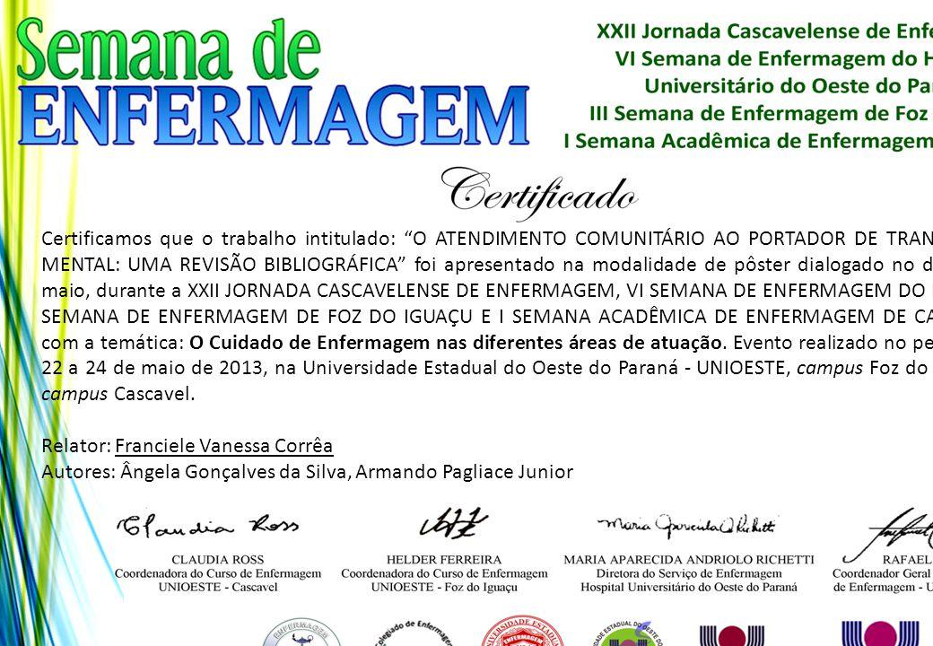 Certificamos que o trabalho intitulado: O ATENDIMENTO COMUNITÁRIO AO PORTADOR DE TRANSTORNO MENTAL: UMA REVISÃO BIBLIOGRÁFICA foi apresentado na modalidade de pôster dialogado no dia 24 de maio, durante a XXII JORNADA CASCAVELENSE DE ENFERMAGEM, VI SEMANA DE ENFERMAGEM DO HUOP, III SEMANA DE ENFERMAGEM DE FOZ DO IGUAÇU E I SEMANA ACADÊMICA DE ENFERMAGEM DE CASCAVEL, com a temática: O Cuidado de Enfermagem nas diferentes áreas de atuação. Evento realizado no período de 22 a 24 de maio de 2013, na Universidade Estadual do Oeste do Paraná - UNIOESTE, campus Foz do Iguaçu e campus Cascavel.