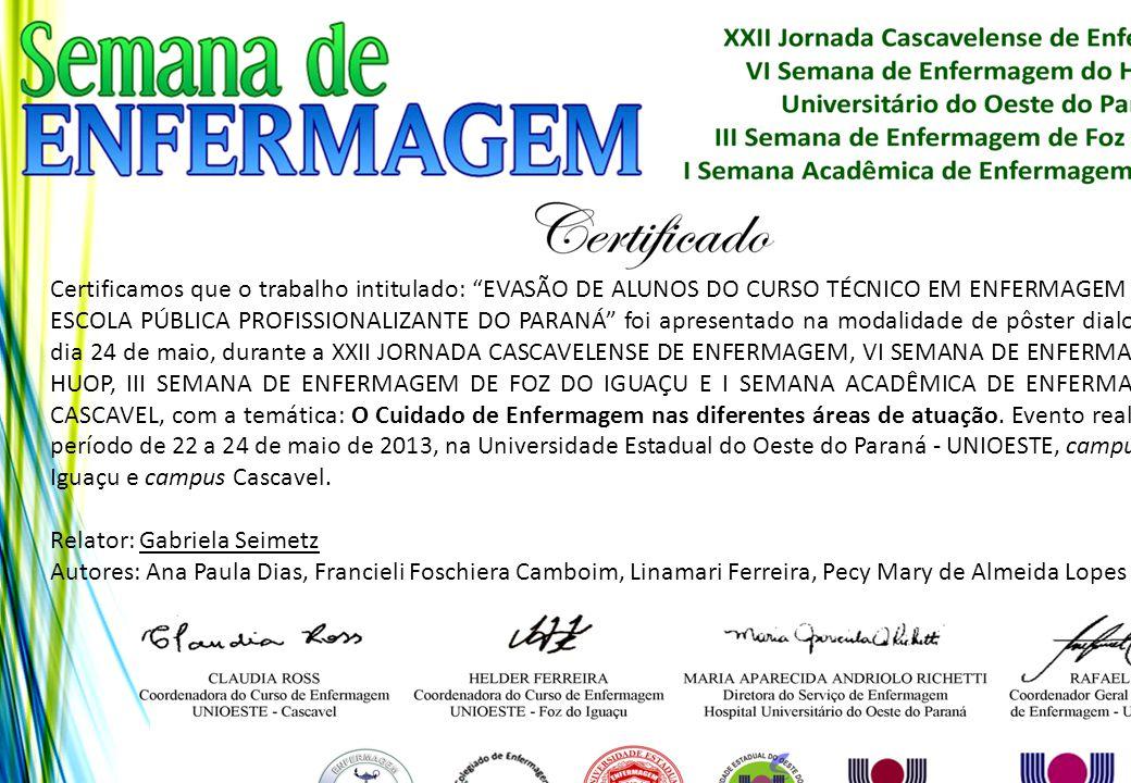 Certificamos que o trabalho intitulado: EVASÃO DE ALUNOS DO CURSO TÉCNICO EM ENFERMAGEM DE UMA ESCOLA PÚBLICA PROFISSIONALIZANTE DO PARANÁ foi apresentado na modalidade de pôster dialogado no dia 24 de maio, durante a XXII JORNADA CASCAVELENSE DE ENFERMAGEM, VI SEMANA DE ENFERMAGEM DO HUOP, III SEMANA DE ENFERMAGEM DE FOZ DO IGUAÇU E I SEMANA ACADÊMICA DE ENFERMAGEM DE CASCAVEL, com a temática: O Cuidado de Enfermagem nas diferentes áreas de atuação. Evento realizado no período de 22 a 24 de maio de 2013, na Universidade Estadual do Oeste do Paraná - UNIOESTE, campus Foz do Iguaçu e campus Cascavel.