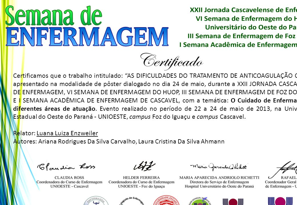 Certificamos que o trabalho intitulado: AS DIFICULDADES DO TRATAMENTO DE ANTICOAGULAÇÃO ORAL foi apresentado na modalidade de pôster dialogado no dia 24 de maio, durante a XXII JORNADA CASCAVELENSE DE ENFERMAGEM, VI SEMANA DE ENFERMAGEM DO HUOP, III SEMANA DE ENFERMAGEM DE FOZ DO IGUAÇU E I SEMANA ACADÊMICA DE ENFERMAGEM DE CASCAVEL, com a temática: O Cuidado de Enfermagem nas diferentes áreas de atuação. Evento realizado no período de 22 a 24 de maio de 2013, na Universidade Estadual do Oeste do Paraná - UNIOESTE, campus Foz do Iguaçu e campus Cascavel.