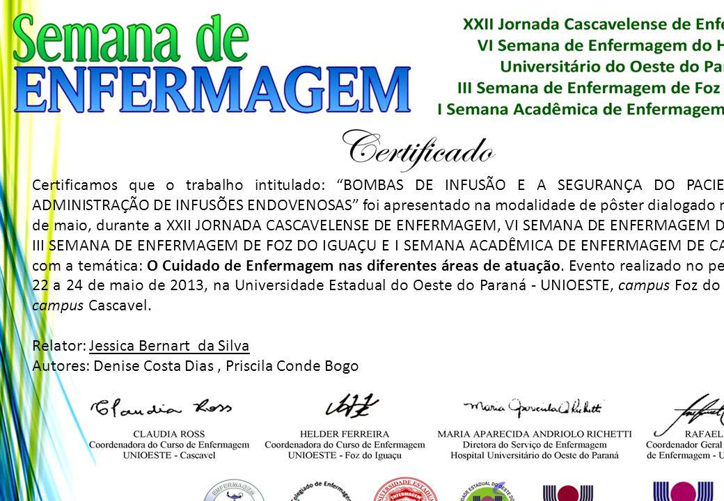 Certificamos que o trabalho intitulado: BOMBAS DE INFUSÃO E A SEGURANÇA DO PACIENTE NA ADMINISTRAÇÃO DE INFUSÕES ENDOVENOSAS foi apresentado na modalidade de pôster dialogado no dia 24 de maio, durante a XXII JORNADA CASCAVELENSE DE ENFERMAGEM, VI SEMANA DE ENFERMAGEM DO HUOP, III SEMANA DE ENFERMAGEM DE FOZ DO IGUAÇU E I SEMANA ACADÊMICA DE ENFERMAGEM DE CASCAVEL, com a temática: O Cuidado de Enfermagem nas diferentes áreas de atuação. Evento realizado no período de 22 a 24 de maio de 2013, na Universidade Estadual do Oeste do Paraná - UNIOESTE, campus Foz do Iguaçu e campus Cascavel.