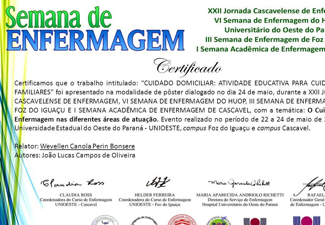 Certificamos que o trabalho intitulado: CUIDADO DOMICILIAR: ATIVIDADE EDUCATIVA PARA CUIDADORES FAMILIARES foi apresentado na modalidade de pôster dialogado no dia 24 de maio, durante a XXII JORNADA CASCAVELENSE DE ENFERMAGEM, VI SEMANA DE ENFERMAGEM DO HUOP, III SEMANA DE ENFERMAGEM DE FOZ DO IGUAÇU E I SEMANA ACADÊMICA DE ENFERMAGEM DE CASCAVEL, com a temática: O Cuidado de Enfermagem nas diferentes áreas de atuação. Evento realizado no período de 22 a 24 de maio de 2013, na Universidade Estadual do Oeste do Paraná - UNIOESTE, campus Foz do Iguaçu e campus Cascavel.