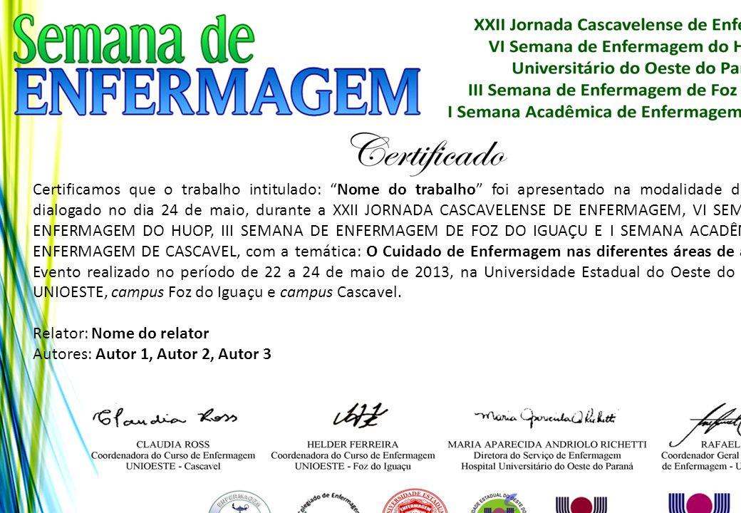 Certificamos que o trabalho intitulado: Nome do trabalho foi apresentado na modalidade de pôster dialogado no dia 24 de maio, durante a XXII JORNADA CASCAVELENSE DE ENFERMAGEM, VI SEMANA DE ENFERMAGEM DO HUOP, III SEMANA DE ENFERMAGEM DE FOZ DO IGUAÇU E I SEMANA ACADÊMICA DE ENFERMAGEM DE CASCAVEL, com a temática: O Cuidado de Enfermagem nas diferentes áreas de atuação. Evento realizado no período de 22 a 24 de maio de 2013, na Universidade Estadual do Oeste do Paraná - UNIOESTE, campus Foz do Iguaçu e campus Cascavel.