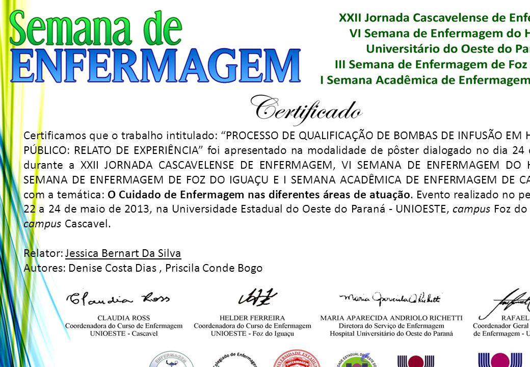 Certificamos que o trabalho intitulado: PROCESSO DE QUALIFICAÇÃO DE BOMBAS DE INFUSÃO EM HOSPITAL PÚBLICO: RELATO DE EXPERIÊNCIA foi apresentado na modalidade de pôster dialogado no dia 24 de maio, durante a XXII JORNADA CASCAVELENSE DE ENFERMAGEM, VI SEMANA DE ENFERMAGEM DO HUOP, III SEMANA DE ENFERMAGEM DE FOZ DO IGUAÇU E I SEMANA ACADÊMICA DE ENFERMAGEM DE CASCAVEL, com a temática: O Cuidado de Enfermagem nas diferentes áreas de atuação. Evento realizado no período de 22 a 24 de maio de 2013, na Universidade Estadual do Oeste do Paraná - UNIOESTE, campus Foz do Iguaçu e campus Cascavel.