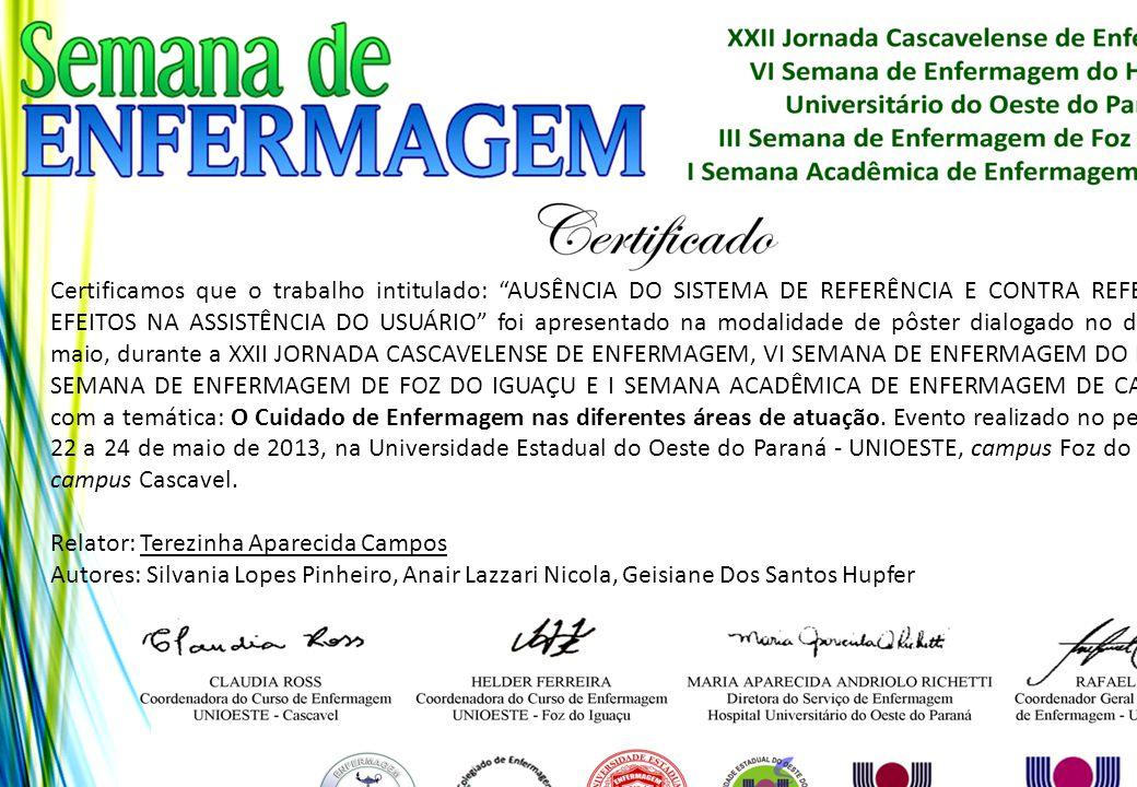 Certificamos que o trabalho intitulado: AUSÊNCIA DO SISTEMA DE REFERÊNCIA E CONTRA REFERÊNCIA: EFEITOS NA ASSISTÊNCIA DO USUÁRIO foi apresentado na modalidade de pôster dialogado no dia 24 de maio, durante a XXII JORNADA CASCAVELENSE DE ENFERMAGEM, VI SEMANA DE ENFERMAGEM DO HUOP, III SEMANA DE ENFERMAGEM DE FOZ DO IGUAÇU E I SEMANA ACADÊMICA DE ENFERMAGEM DE CASCAVEL, com a temática: O Cuidado de Enfermagem nas diferentes áreas de atuação. Evento realizado no período de 22 a 24 de maio de 2013, na Universidade Estadual do Oeste do Paraná - UNIOESTE, campus Foz do Iguaçu e campus Cascavel.
