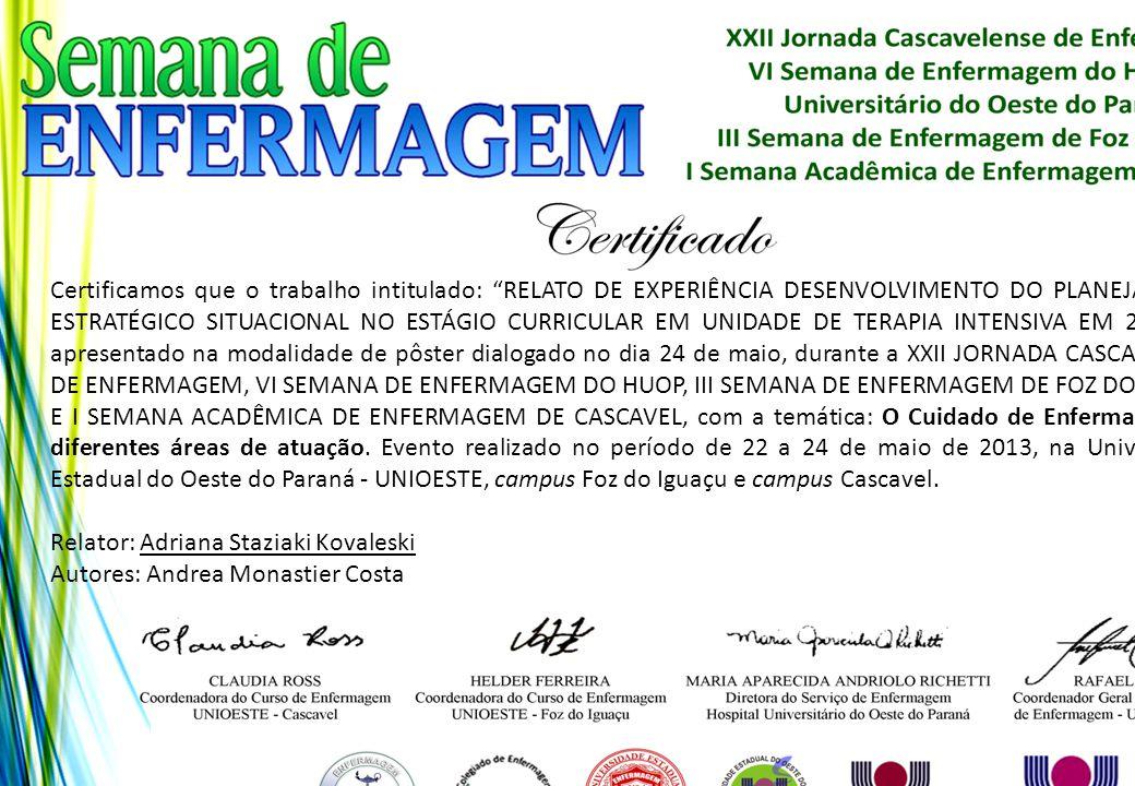 Certificamos que o trabalho intitulado: RELATO DE EXPERIÊNCIA DESENVOLVIMENTO DO PLANEJAMENTO ESTRATÉGICO SITUACIONAL NO ESTÁGIO CURRICULAR EM UNIDADE DE TERAPIA INTENSIVA EM 2013 foi apresentado na modalidade de pôster dialogado no dia 24 de maio, durante a XXII JORNADA CASCAVELENSE DE ENFERMAGEM, VI SEMANA DE ENFERMAGEM DO HUOP, III SEMANA DE ENFERMAGEM DE FOZ DO IGUAÇU E I SEMANA ACADÊMICA DE ENFERMAGEM DE CASCAVEL, com a temática: O Cuidado de Enfermagem nas diferentes áreas de atuação. Evento realizado no período de 22 a 24 de maio de 2013, na Universidade Estadual do Oeste do Paraná - UNIOESTE, campus Foz do Iguaçu e campus Cascavel.