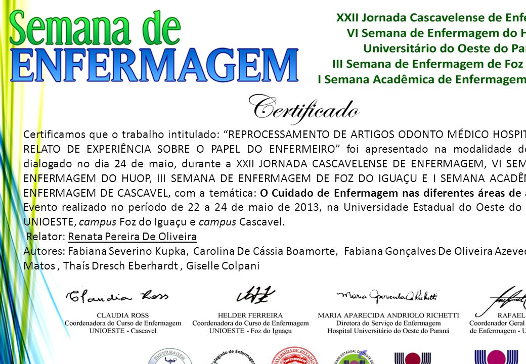 Certificamos que o trabalho intitulado: REPROCESSAMENTO DE ARTIGOS ODONTO MÉDICO HOSPITALARES: RELATO DE EXPERIÊNCIA SOBRE O PAPEL DO ENFERMEIRO foi apresentado na modalidade de pôster dialogado no dia 24 de maio, durante a XXII JORNADA CASCAVELENSE DE ENFERMAGEM, VI SEMANA DE ENFERMAGEM DO HUOP, III SEMANA DE ENFERMAGEM DE FOZ DO IGUAÇU E I SEMANA ACADÊMICA DE ENFERMAGEM DE CASCAVEL, com a temática: O Cuidado de Enfermagem nas diferentes áreas de atuação. Evento realizado no período de 22 a 24 de maio de 2013, na Universidade Estadual do Oeste do Paraná - UNIOESTE, campus Foz do Iguaçu e campus Cascavel.
