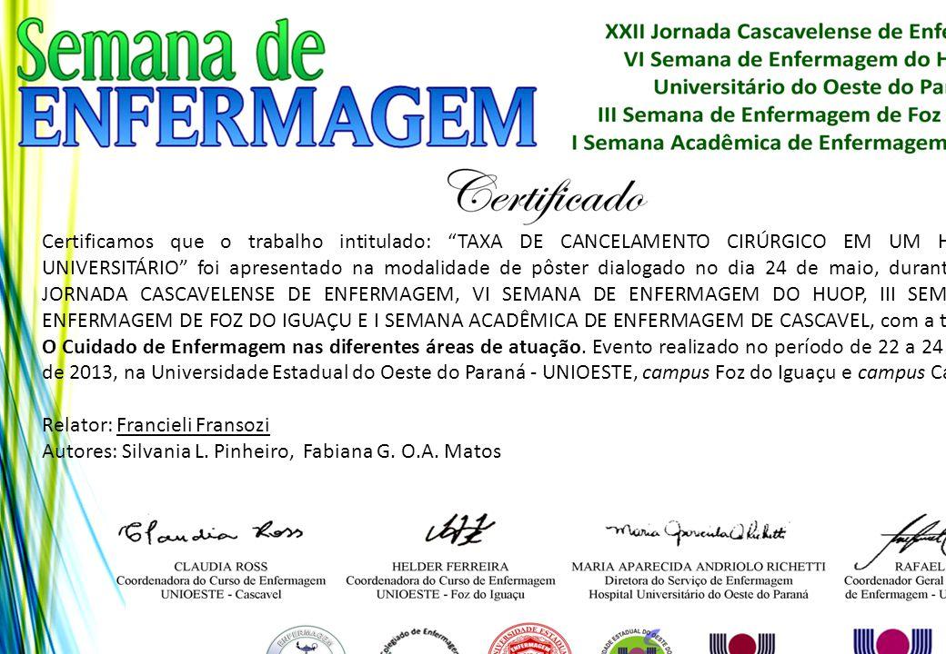 Certificamos que o trabalho intitulado: TAXA DE CANCELAMENTO CIRÚRGICO EM UM HOSPITAL UNIVERSITÁRIO foi apresentado na modalidade de pôster dialogado no dia 24 de maio, durante a XXII JORNADA CASCAVELENSE DE ENFERMAGEM, VI SEMANA DE ENFERMAGEM DO HUOP, III SEMANA DE ENFERMAGEM DE FOZ DO IGUAÇU E I SEMANA ACADÊMICA DE ENFERMAGEM DE CASCAVEL, com a temática: O Cuidado de Enfermagem nas diferentes áreas de atuação. Evento realizado no período de 22 a 24 de maio de 2013, na Universidade Estadual do Oeste do Paraná - UNIOESTE, campus Foz do Iguaçu e campus Cascavel.