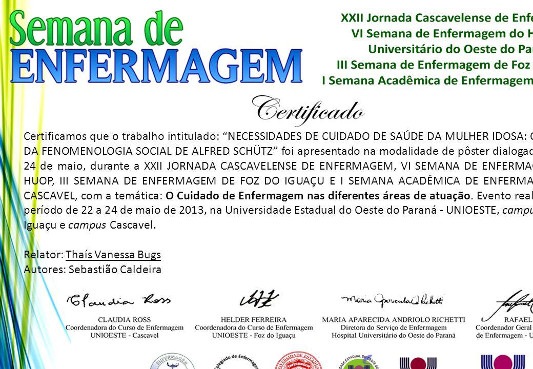 Certificamos que o trabalho intitulado: NECESSIDADES DE CUIDADO DE SAÚDE DA MULHER IDOSA: O OLHAR DA FENOMENOLOGIA SOCIAL DE ALFRED SCHÜTZ foi apresentado na modalidade de pôster dialogado no dia 24 de maio, durante a XXII JORNADA CASCAVELENSE DE ENFERMAGEM, VI SEMANA DE ENFERMAGEM DO HUOP, III SEMANA DE ENFERMAGEM DE FOZ DO IGUAÇU E I SEMANA ACADÊMICA DE ENFERMAGEM DE CASCAVEL, com a temática: O Cuidado de Enfermagem nas diferentes áreas de atuação. Evento realizado no período de 22 a 24 de maio de 2013, na Universidade Estadual do Oeste do Paraná - UNIOESTE, campus Foz do Iguaçu e campus Cascavel.