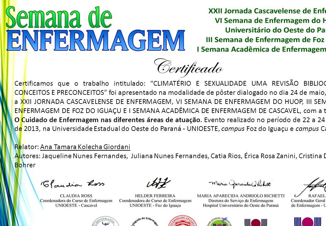 Certificamos que o trabalho intitulado: CLIMATÉRIO E SEXUALIDADE UMA REVISÃO BIBLIOGRÁFICA: CONCEITOS E PRECONCEITOS foi apresentado na modalidade de pôster dialogado no dia 24 de maio, durante a XXII JORNADA CASCAVELENSE DE ENFERMAGEM, VI SEMANA DE ENFERMAGEM DO HUOP, III SEMANA DE ENFERMAGEM DE FOZ DO IGUAÇU E I SEMANA ACADÊMICA DE ENFERMAGEM DE CASCAVEL, com a temática: O Cuidado de Enfermagem nas diferentes áreas de atuação. Evento realizado no período de 22 a 24 de maio de 2013, na Universidade Estadual do Oeste do Paraná - UNIOESTE, campus Foz do Iguaçu e campus Cascavel.