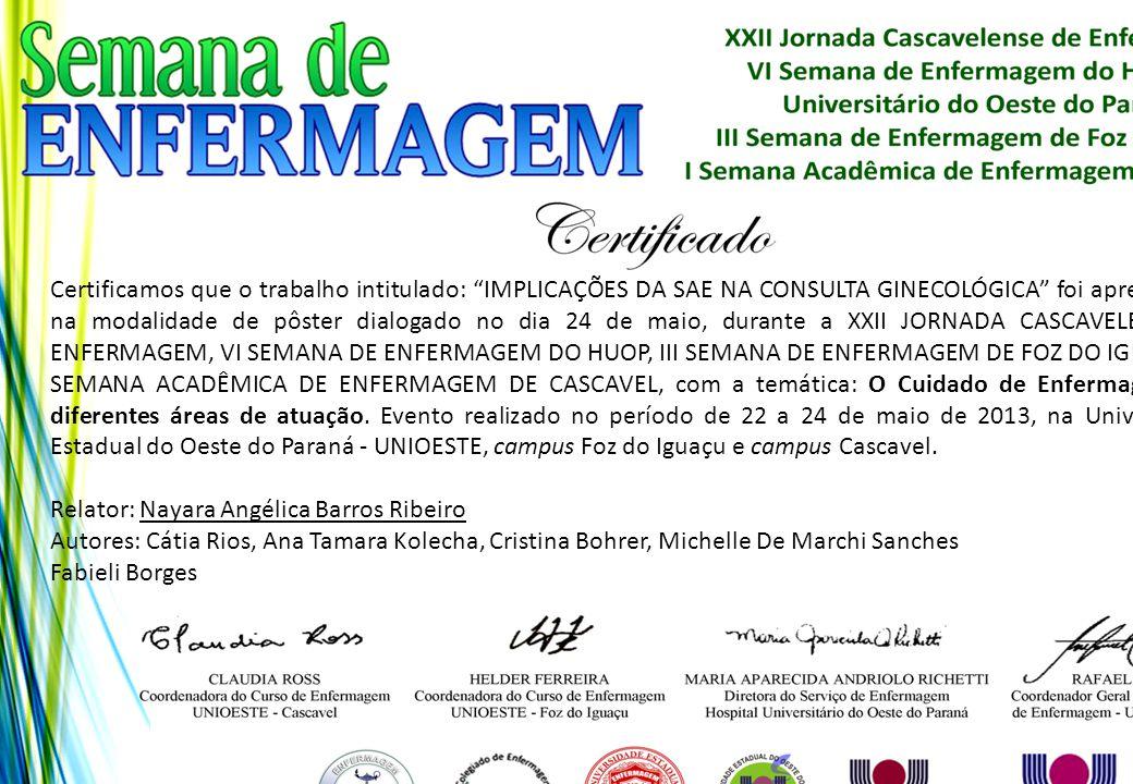 Certificamos que o trabalho intitulado: IMPLICAÇÕES DA SAE NA CONSULTA GINECOLÓGICA foi apresentado na modalidade de pôster dialogado no dia 24 de maio, durante a XXII JORNADA CASCAVELENSE DE ENFERMAGEM, VI SEMANA DE ENFERMAGEM DO HUOP, III SEMANA DE ENFERMAGEM DE FOZ DO IGUAÇU E I SEMANA ACADÊMICA DE ENFERMAGEM DE CASCAVEL, com a temática: O Cuidado de Enfermagem nas diferentes áreas de atuação. Evento realizado no período de 22 a 24 de maio de 2013, na Universidade Estadual do Oeste do Paraná - UNIOESTE, campus Foz do Iguaçu e campus Cascavel.