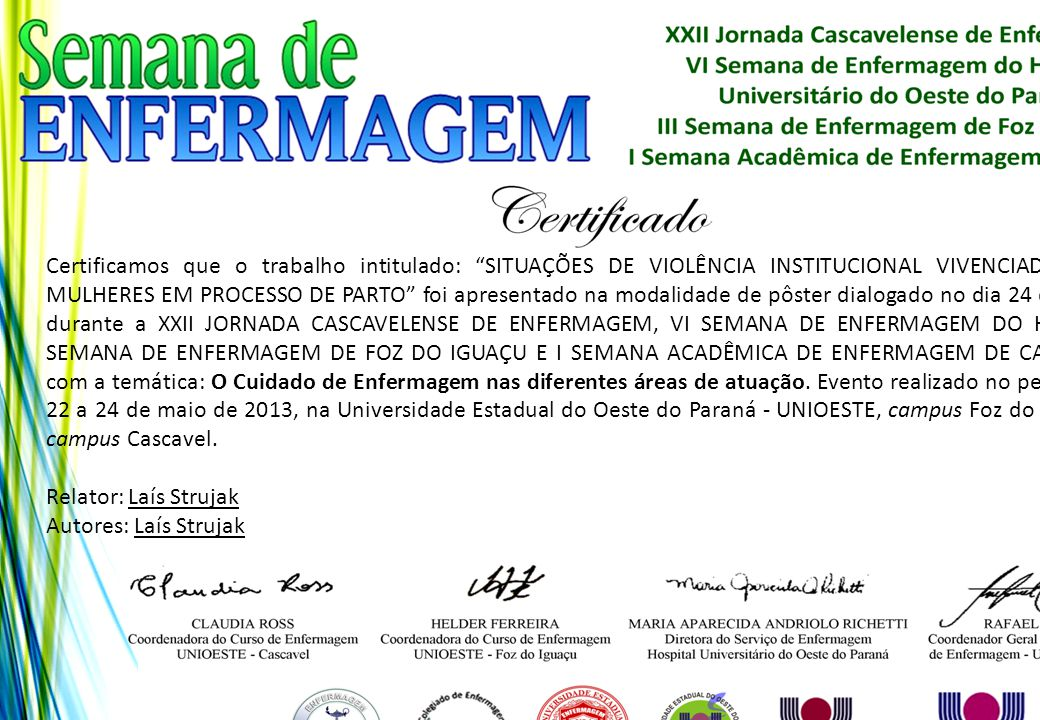 Certificamos que o trabalho intitulado: SITUAÇÕES DE VIOLÊNCIA INSTITUCIONAL VIVENCIADAS POR MULHERES EM PROCESSO DE PARTO foi apresentado na modalidade de pôster dialogado no dia 24 de maio, durante a XXII JORNADA CASCAVELENSE DE ENFERMAGEM, VI SEMANA DE ENFERMAGEM DO HUOP, III SEMANA DE ENFERMAGEM DE FOZ DO IGUAÇU E I SEMANA ACADÊMICA DE ENFERMAGEM DE CASCAVEL, com a temática: O Cuidado de Enfermagem nas diferentes áreas de atuação. Evento realizado no período de 22 a 24 de maio de 2013, na Universidade Estadual do Oeste do Paraná - UNIOESTE, campus Foz do Iguaçu e campus Cascavel.