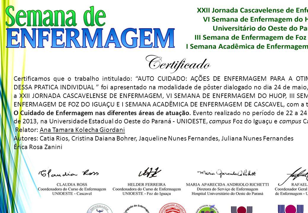 Certificamos que o trabalho intitulado: AUTO CUIDADO: AÇÕES DE ENFERMAGEM PARA A OTIMIZAÇÃO DESSA PRATICA INDIVIDUAL foi apresentado na modalidade de pôster dialogado no dia 24 de maio, durante a XXII JORNADA CASCAVELENSE DE ENFERMAGEM, VI SEMANA DE ENFERMAGEM DO HUOP, III SEMANA DE ENFERMAGEM DE FOZ DO IGUAÇU E I SEMANA ACADÊMICA DE ENFERMAGEM DE CASCAVEL, com a temática: O Cuidado de Enfermagem nas diferentes áreas de atuação. Evento realizado no período de 22 a 24 de maio de 2013, na Universidade Estadual do Oeste do Paraná - UNIOESTE, campus Foz do Iguaçu e campus Cascavel.