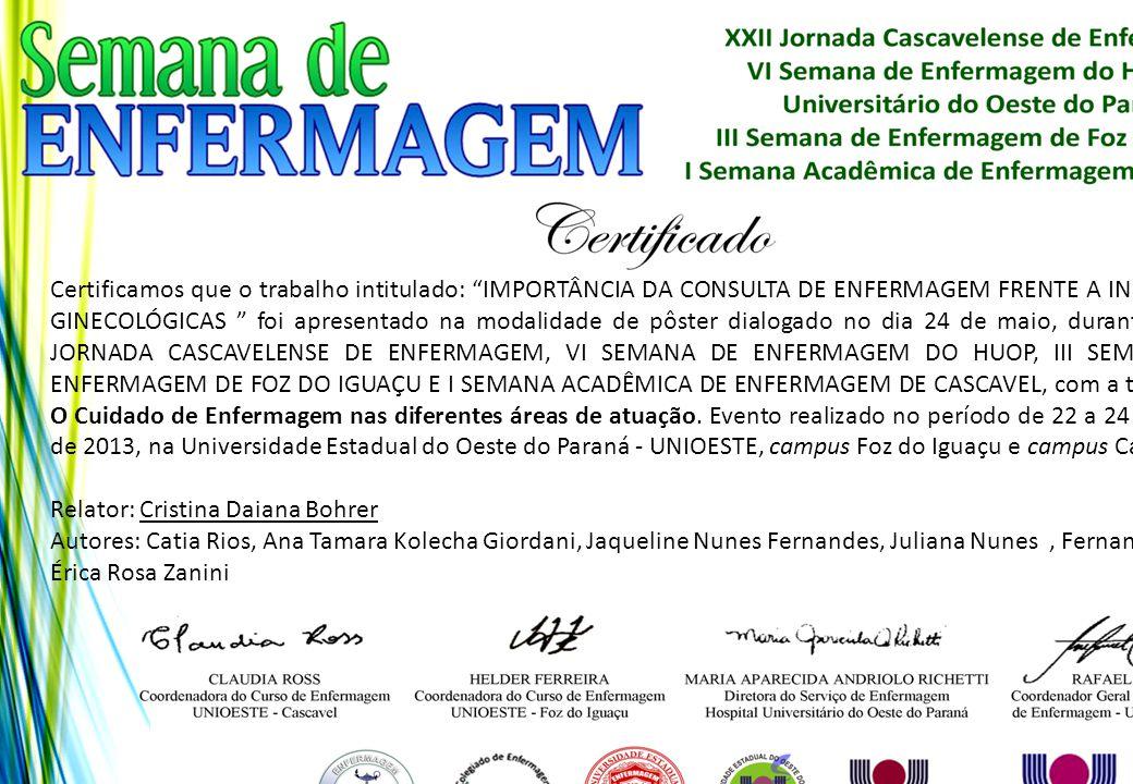 Certificamos que o trabalho intitulado: IMPORTÂNCIA DA CONSULTA DE ENFERMAGEM FRENTE A INFECÇÕES GINECOLÓGICAS foi apresentado na modalidade de pôster dialogado no dia 24 de maio, durante a XXII JORNADA CASCAVELENSE DE ENFERMAGEM, VI SEMANA DE ENFERMAGEM DO HUOP, III SEMANA DE ENFERMAGEM DE FOZ DO IGUAÇU E I SEMANA ACADÊMICA DE ENFERMAGEM DE CASCAVEL, com a temática: O Cuidado de Enfermagem nas diferentes áreas de atuação. Evento realizado no período de 22 a 24 de maio de 2013, na Universidade Estadual do Oeste do Paraná - UNIOESTE, campus Foz do Iguaçu e campus Cascavel.