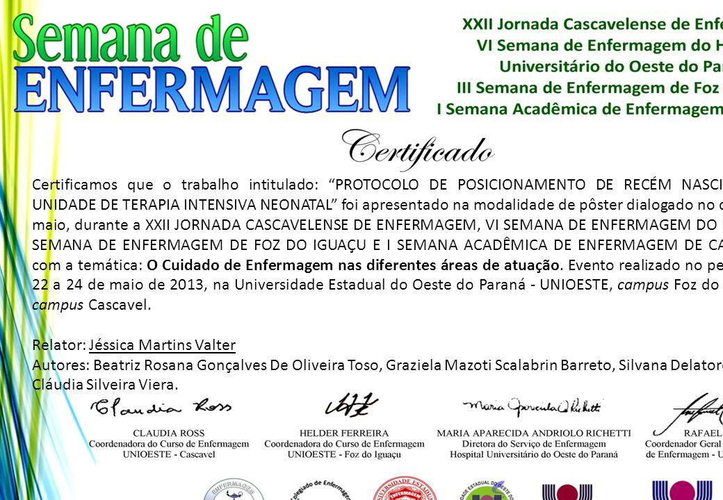 Certificamos que o trabalho intitulado: PROTOCOLO DE POSICIONAMENTO DE RECÉM NASCIDOS NA UNIDADE DE TERAPIA INTENSIVA NEONATAL foi apresentado na modalidade de pôster dialogado no dia 24 de maio, durante a XXII JORNADA CASCAVELENSE DE ENFERMAGEM, VI SEMANA DE ENFERMAGEM DO HUOP, III SEMANA DE ENFERMAGEM DE FOZ DO IGUAÇU E I SEMANA ACADÊMICA DE ENFERMAGEM DE CASCAVEL, com a temática: O Cuidado de Enfermagem nas diferentes áreas de atuação. Evento realizado no período de 22 a 24 de maio de 2013, na Universidade Estadual do Oeste do Paraná - UNIOESTE, campus Foz do Iguaçu e campus Cascavel.