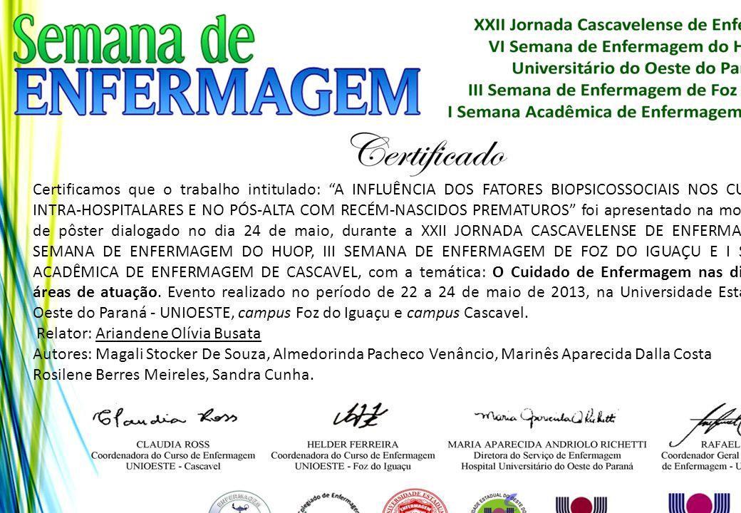Certificamos que o trabalho intitulado: A INFLUÊNCIA DOS FATORES BIOPSICOSSOCIAIS NOS CUIDADOS INTRA-HOSPITALARES E NO PÓS-ALTA COM RECÉM-NASCIDOS PREMATUROS foi apresentado na modalidade de pôster dialogado no dia 24 de maio, durante a XXII JORNADA CASCAVELENSE DE ENFERMAGEM, VI SEMANA DE ENFERMAGEM DO HUOP, III SEMANA DE ENFERMAGEM DE FOZ DO IGUAÇU E I SEMANA ACADÊMICA DE ENFERMAGEM DE CASCAVEL, com a temática: O Cuidado de Enfermagem nas diferentes áreas de atuação. Evento realizado no período de 22 a 24 de maio de 2013, na Universidade Estadual do Oeste do Paraná - UNIOESTE, campus Foz do Iguaçu e campus Cascavel.