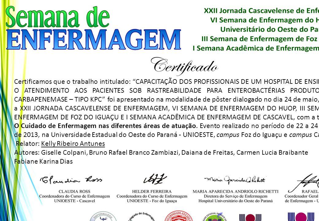Certificamos que o trabalho intitulado: CAPACITAÇÃO DOS PROFISSIONAIS DE UM HOSPITAL DE ENSINO PARA O ATENDIMENTO AOS PACIENTES SOB RASTREABILIDADE PARA ENTEROBACTÉRIAS PRODUTORAS DE CARBAPENEMASE – TIPO KPC foi apresentado na modalidade de pôster dialogado no dia 24 de maio, durante a XXII JORNADA CASCAVELENSE DE ENFERMAGEM, VI SEMANA DE ENFERMAGEM DO HUOP, III SEMANA DE ENFERMAGEM DE FOZ DO IGUAÇU E I SEMANA ACADÊMICA DE ENFERMAGEM DE CASCAVEL, com a temática: O Cuidado de Enfermagem nas diferentes áreas de atuação. Evento realizado no período de 22 a 24 de maio de 2013, na Universidade Estadual do Oeste do Paraná - UNIOESTE, campus Foz do Iguaçu e campus Cascavel.