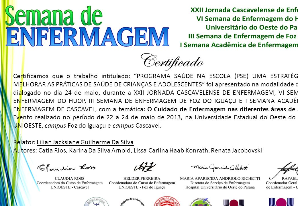 Certificamos que o trabalho intitulado: PROGRAMA SAÚDE NA ESCOLA (PSE) UMA ESTRATÉGIA PARA MELHORAR AS PRÁTICAS DE SAÚDE DE CRIANÇAS E ADOLESCENTES foi apresentado na modalidade de pôster dialogado no dia 24 de maio, durante a XXII JORNADA CASCAVELENSE DE ENFERMAGEM, VI SEMANA DE ENFERMAGEM DO HUOP, III SEMANA DE ENFERMAGEM DE FOZ DO IGUAÇU E I SEMANA ACADÊMICA DE ENFERMAGEM DE CASCAVEL, com a temática: O Cuidado de Enfermagem nas diferentes áreas de atuação. Evento realizado no período de 22 a 24 de maio de 2013, na Universidade Estadual do Oeste do Paraná - UNIOESTE, campus Foz do Iguaçu e campus Cascavel.