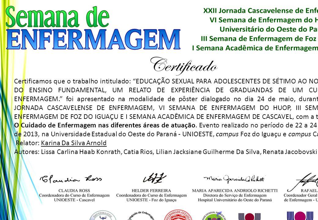 Certificamos que o trabalho intitulado: EDUCAÇÃO SEXUAL PARA ADOLESCENTES DE SÉTIMO AO NONO ANO DO ENSINO FUNDAMENTAL, UM RELATO DE EXPERIÊNCIA DE GRADUANDAS DE UM CURSO DE ENFERMAGEM. foi apresentado na modalidade de pôster dialogado no dia 24 de maio, durante a XXII JORNADA CASCAVELENSE DE ENFERMAGEM, VI SEMANA DE ENFERMAGEM DO HUOP, III SEMANA DE ENFERMAGEM DE FOZ DO IGUAÇU E I SEMANA ACADÊMICA DE ENFERMAGEM DE CASCAVEL, com a temática: O Cuidado de Enfermagem nas diferentes áreas de atuação. Evento realizado no período de 22 a 24 de maio de 2013, na Universidade Estadual do Oeste do Paraná - UNIOESTE, campus Foz do Iguaçu e campus Cascavel.