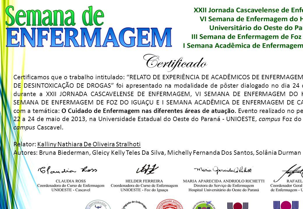 Certificamos que o trabalho intitulado: RELATO DE EXPERIÊNCIA DE ACADÊMICOS DE ENFERMAGEM EM ALA DE DESINTOXICAÇÃO DE DROGAS foi apresentado na modalidade de pôster dialogado no dia 24 de maio, durante a XXII JORNADA CASCAVELENSE DE ENFERMAGEM, VI SEMANA DE ENFERMAGEM DO HUOP, III SEMANA DE ENFERMAGEM DE FOZ DO IGUAÇU E I SEMANA ACADÊMICA DE ENFERMAGEM DE CASCAVEL, com a temática: O Cuidado de Enfermagem nas diferentes áreas de atuação. Evento realizado no período de 22 a 24 de maio de 2013, na Universidade Estadual do Oeste do Paraná - UNIOESTE, campus Foz do Iguaçu e campus Cascavel.