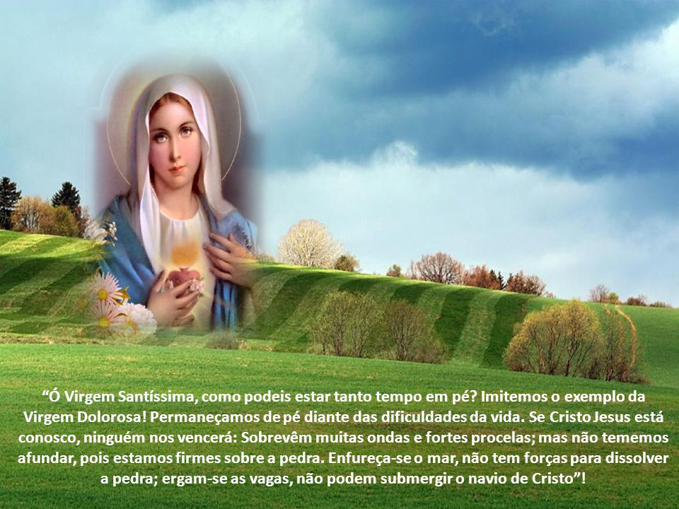 Ó Virgem Santíssima, como podeis estar tanto tempo em pé