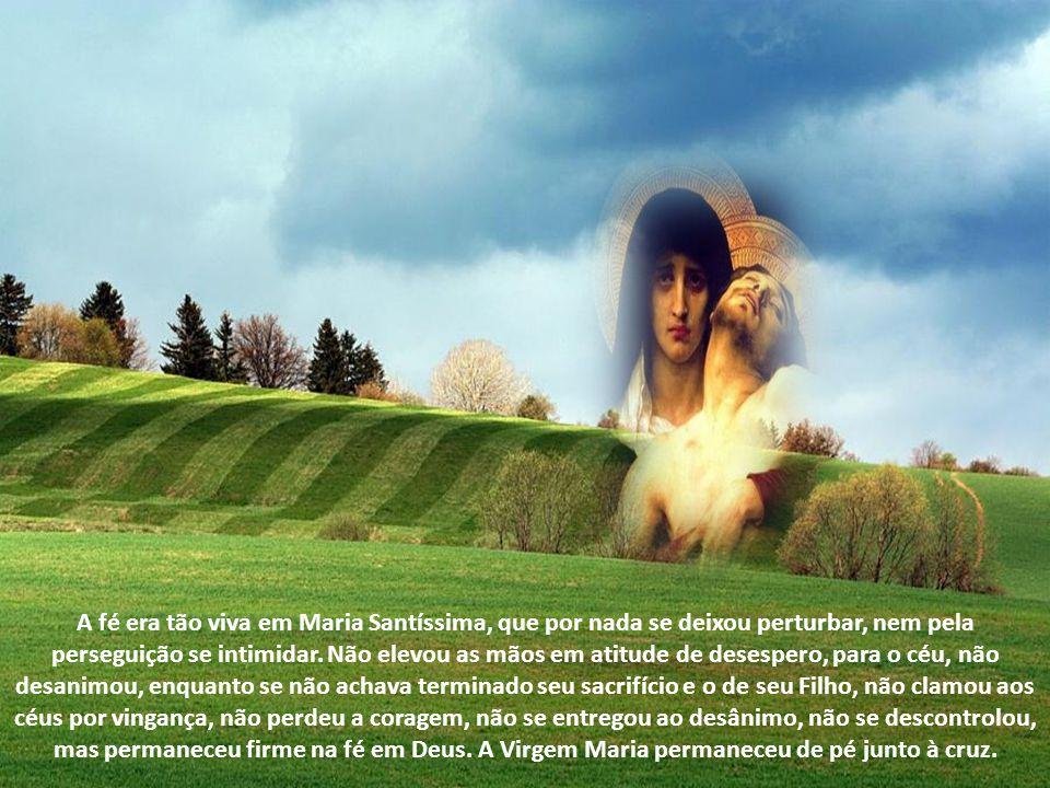 A fé era tão viva em Maria Santíssima, que por nada se deixou perturbar, nem pela perseguição se intimidar.