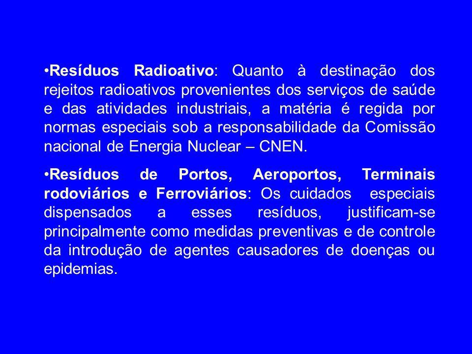 Resíduos Radioativo: Quanto à destinação dos rejeitos radioativos provenientes dos serviços de saúde e das atividades industriais, a matéria é regida por normas especiais sob a responsabilidade da Comissão nacional de Energia Nuclear – CNEN.