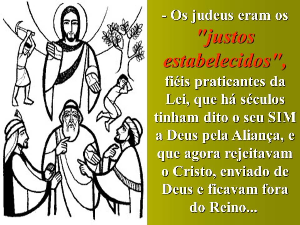 - Os judeus eram os justos estabelecidos , fiéis praticantes da Lei, que há séculos tinham dito o seu SIM a Deus pela Aliança, e que agora rejeitavam o Cristo, enviado de Deus e ficavam fora do Reino...