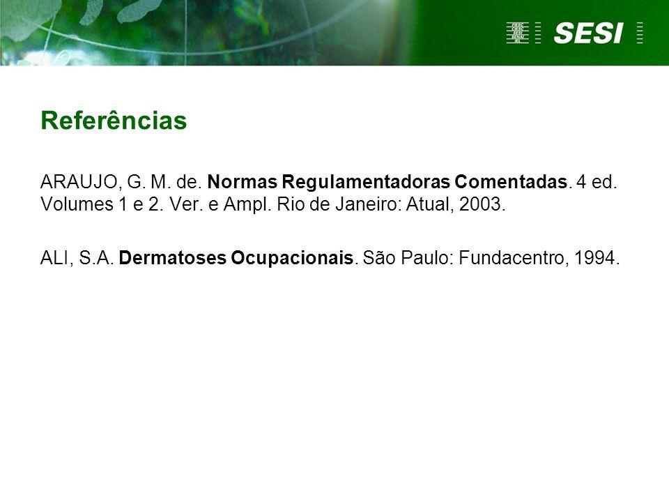 Referências ARAUJO, G. M. de. Normas Regulamentadoras Comentadas. 4 ed. Volumes 1 e 2. Ver. e Ampl. Rio de Janeiro: Atual, 2003.