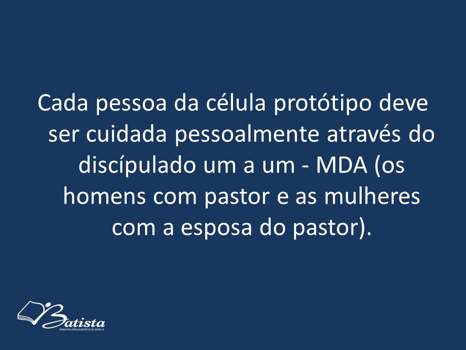 Cada pessoa da célula protótipo deve ser cuidada pessoalmente através do discípulado um a um - MDA (os homens com pastor e as mulheres com a esposa do pastor).