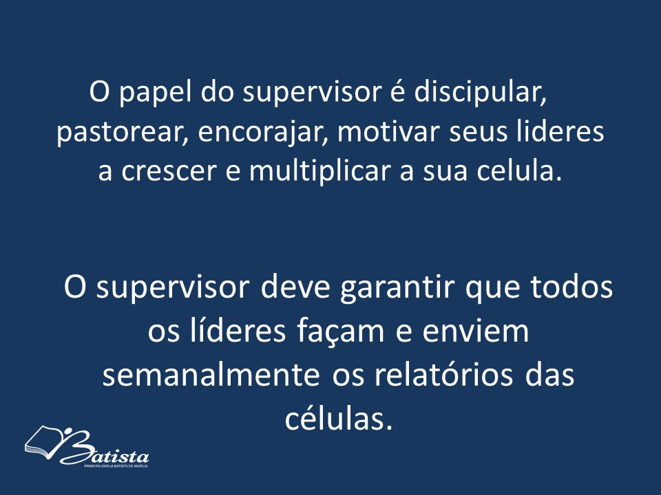O papel do supervisor é discipular, pastorear, encorajar, motivar seus lideres a crescer e multiplicar a sua celula.