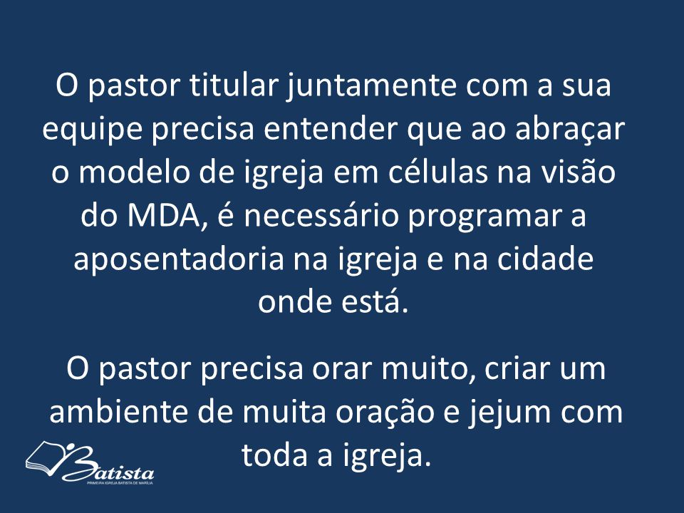 O pastor titular juntamente com a sua equipe precisa entender que ao abraçar o modelo de igreja em células na visão do MDA, é necessário programar a aposentadoria na igreja e na cidade onde está.