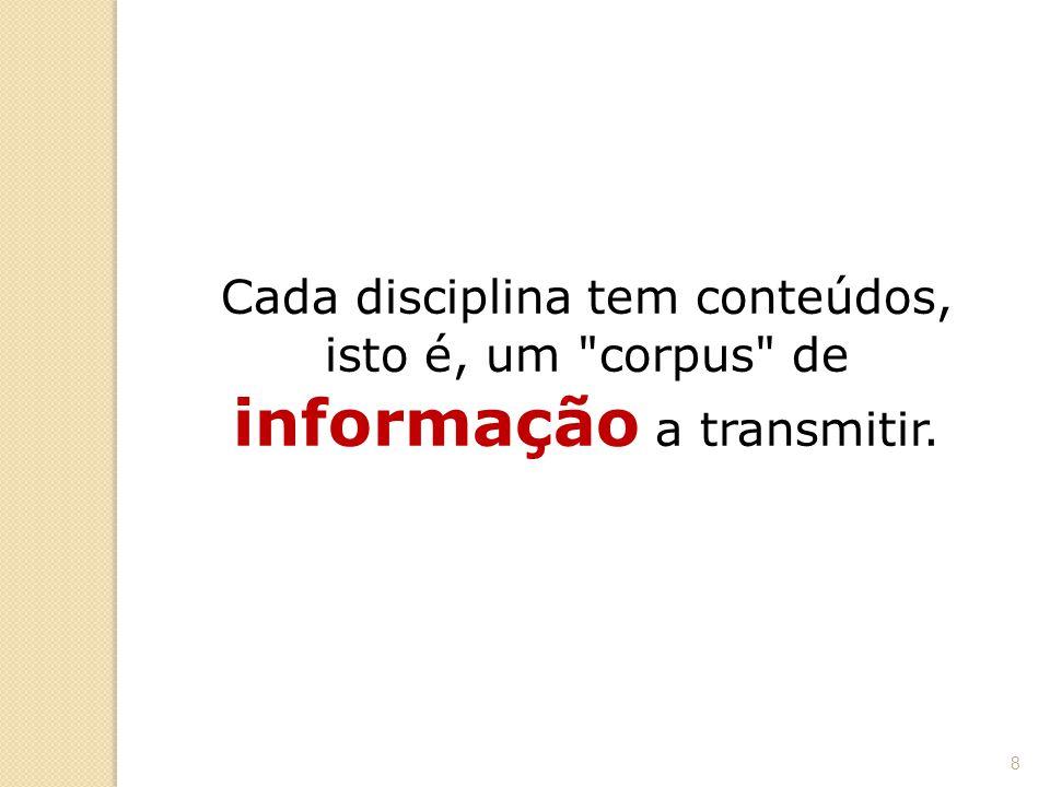Cada disciplina tem conteúdos, isto é, um corpus de informação a transmitir.