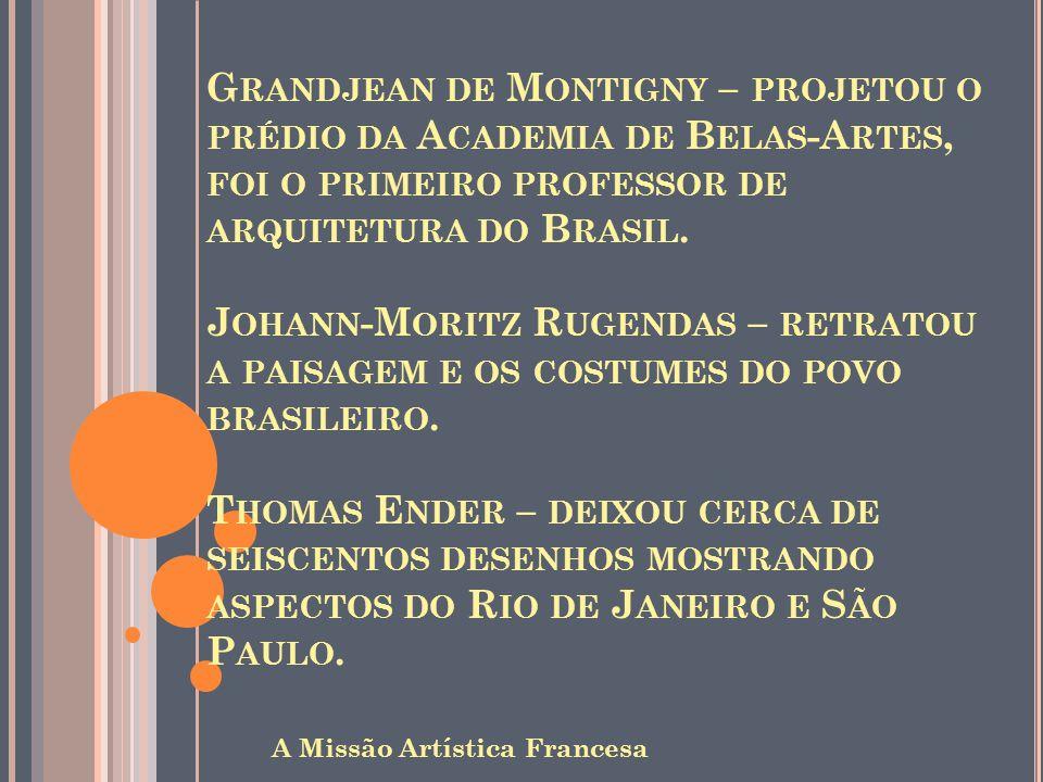 Grandjean de Montigny – projetou o prédio da Academia de Belas-Artes, foi o primeiro professor de arquitetura do Brasil. Johann-Moritz Rugendas – retratou a paisagem e os costumes do povo brasileiro. Thomas Ender – deixou cerca de seiscentos desenhos mostrando aspectos do Rio de Janeiro e São Paulo.