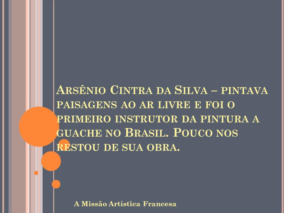 Arsênio Cintra da Silva – pintava paisagens ao ar livre e foi o primeiro instrutor da pintura a guache no Brasil. Pouco nos restou de sua obra.