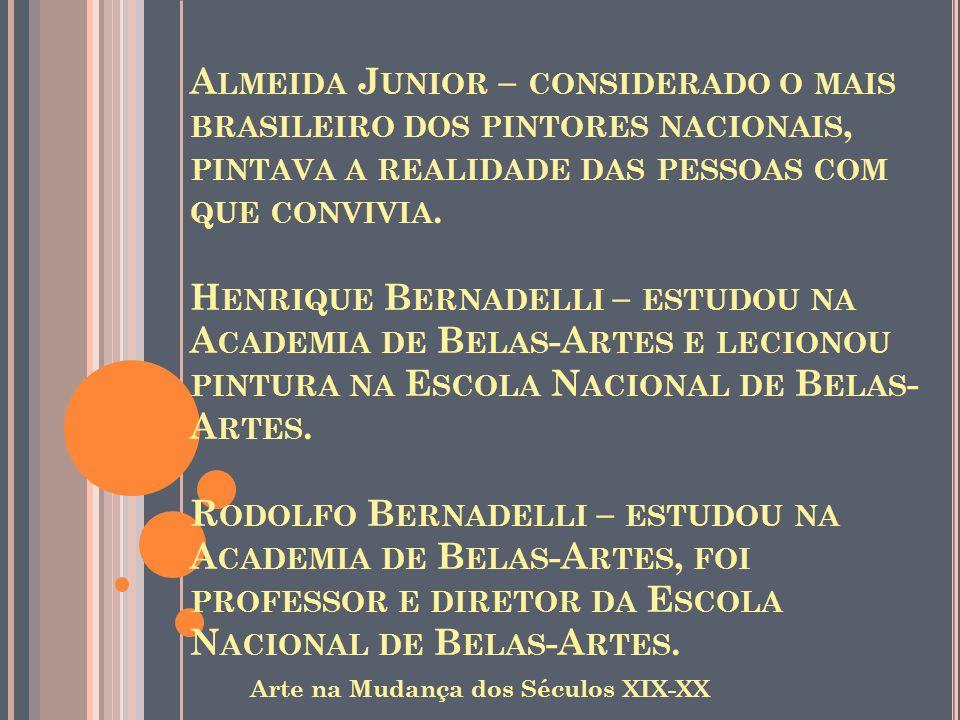 Almeida Junior – considerado o mais brasileiro dos pintores nacionais, pintava a realidade das pessoas com que convivia. Henrique Bernadelli – estudou na Academia de Belas-Artes e lecionou pintura na Escola Nacional de Belas-Artes. Rodolfo Bernadelli – estudou na Academia de Belas-Artes, foi professor e diretor da Escola Nacional de Belas-Artes.