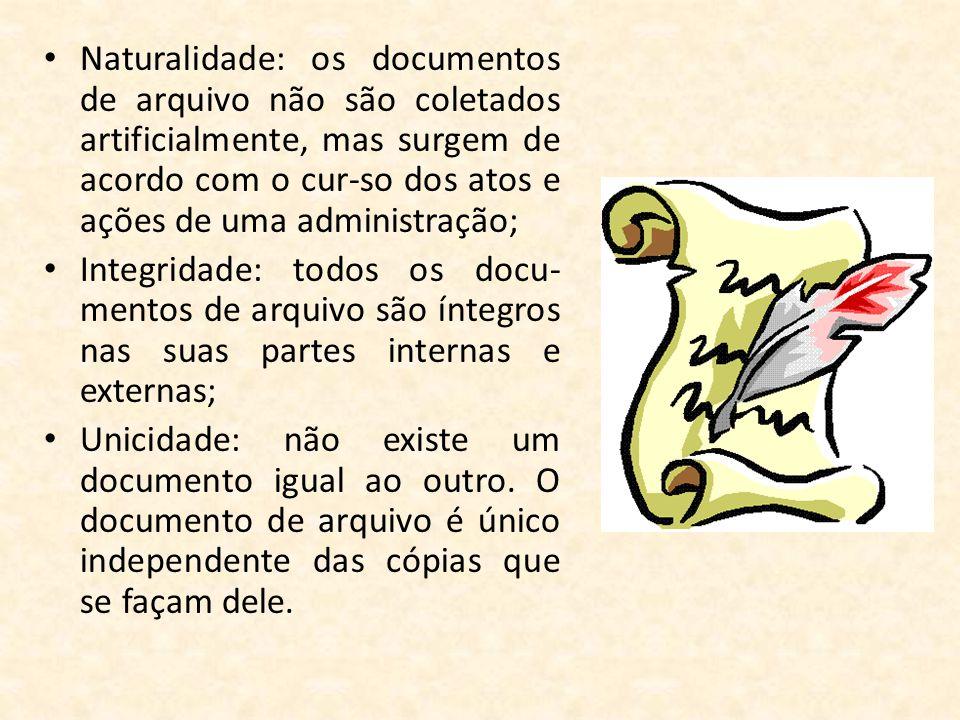 Naturalidade: os documentos de arquivo não são coletados artificialmente, mas surgem de acordo com o cur-so dos atos e ações de uma administração;